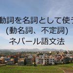 動詞を名詞として使う(動名詞、不定詞)-ネパール語文法