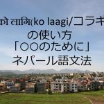 को लागि(ko laagi/コラギ)の使い方「○○のために」-ネパール語文法